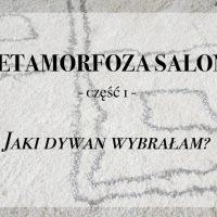 METAMORFOZA SALONU -część 1 – Jaki dywan wybrałam?